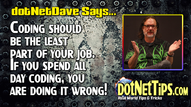 dotNetDave Says... Coding should be the least part of your job. If you spend all day coding, you are doing it wrong!